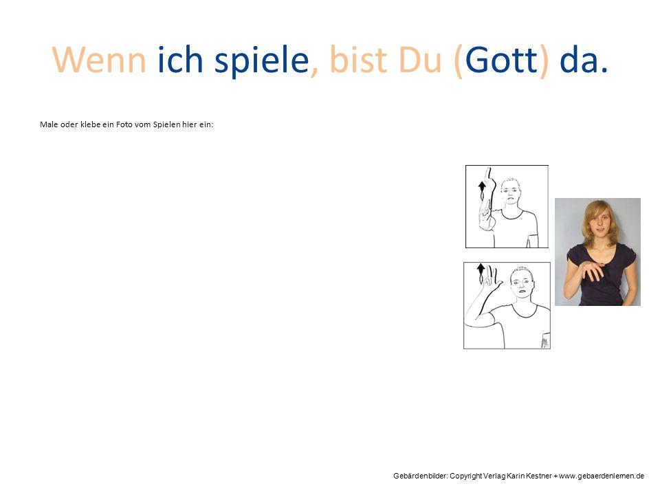 Wenn ich spiele, bist Du (Gott) da. Gebärdenbilder: Copyright Verlag Karin Kestner + www.gebaerdenlernen.de Male oder klebe ein Foto vom Spielen hier