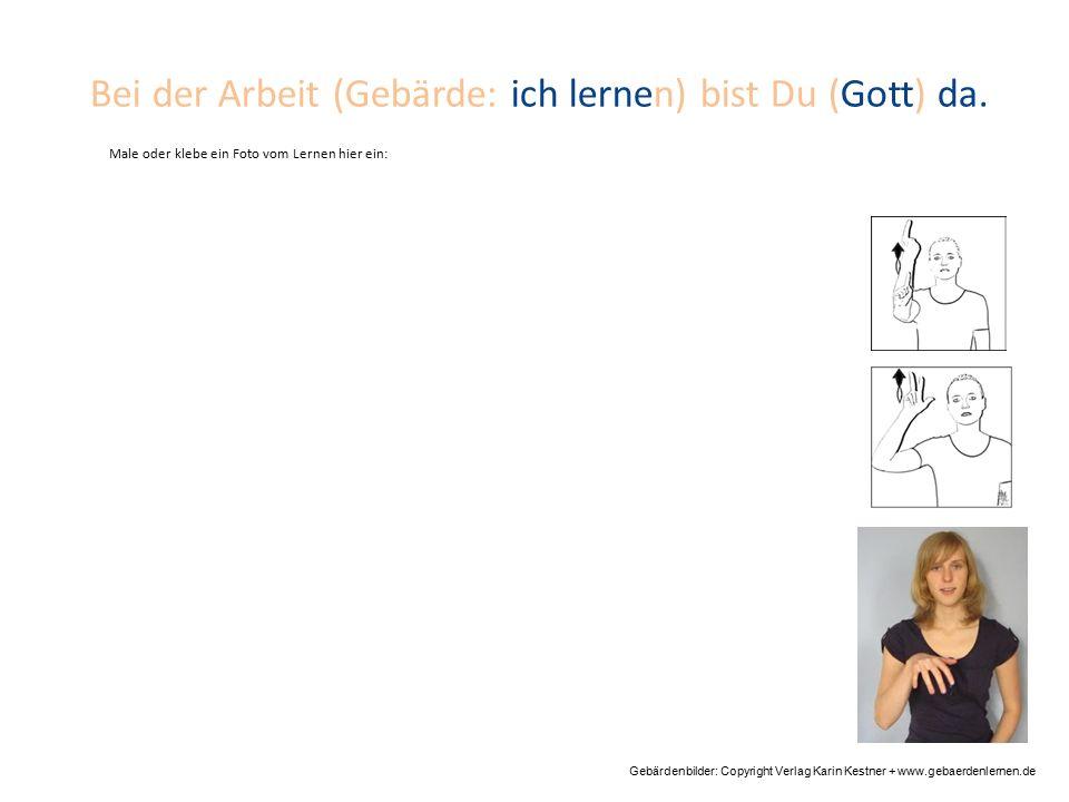 Bei der Arbeit (Gebärde: ich lernen) bist Du (Gott) da. Gebärdenbilder: Copyright Verlag Karin Kestner + www.gebaerdenlernen.de Male oder klebe ein Fo