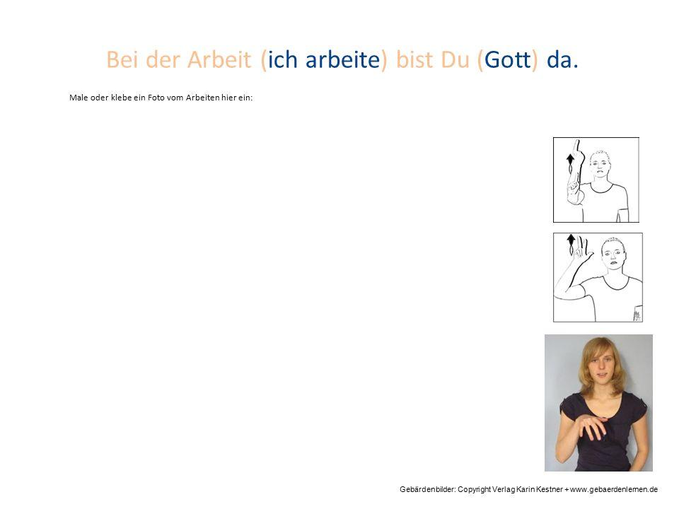 Bei der Arbeit (ich arbeite) bist Du (Gott) da. Gebärdenbilder: Copyright Verlag Karin Kestner + www.gebaerdenlernen.de Male oder klebe ein Foto vom A
