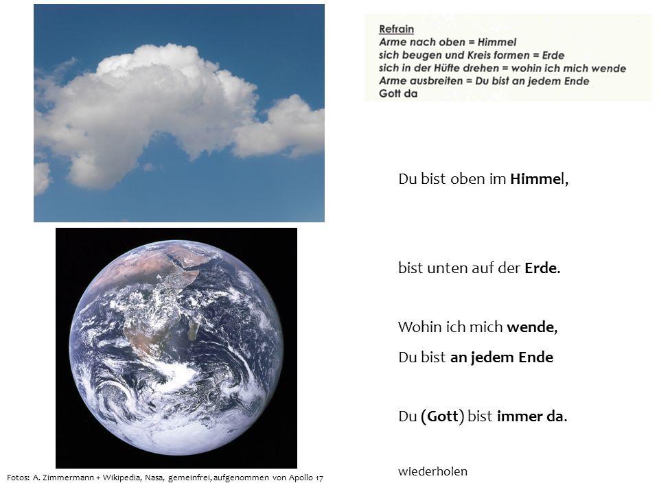 Du bist oben im Himmel, bist unten auf der Erde. Wohin ich mich wende, Du bist an jedem Ende Du (Gott) bist immer da. wiederholen Fotos: A. Zimmermann