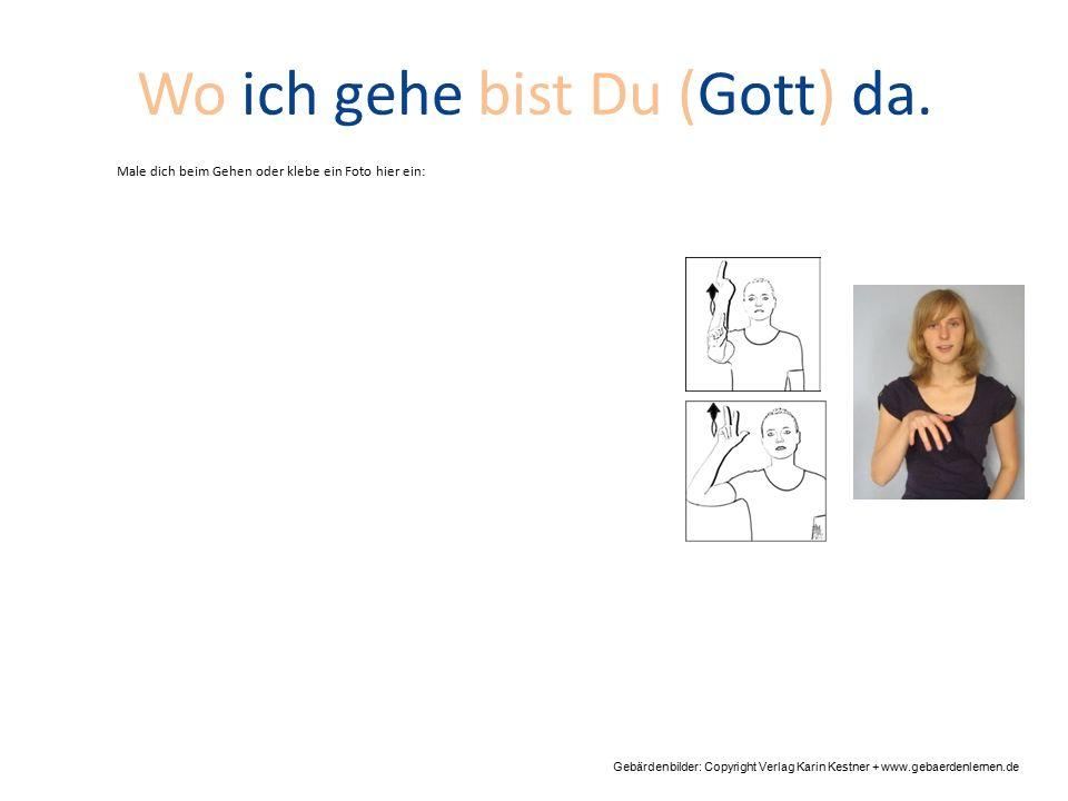 Wo ich gehe bist Du (Gott) da. Gebärdenbilder: Copyright Verlag Karin Kestner + www.gebaerdenlernen.de Male dich beim Gehen oder klebe ein Foto hier e