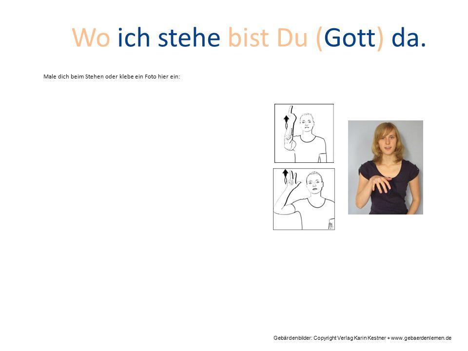 Gebärdenbilder: Copyright Verlag Karin Kestner + www.gebaerdenlernen.de Wo ich stehe bist Du (Gott) da. Male dich beim Stehen oder klebe ein Foto hier