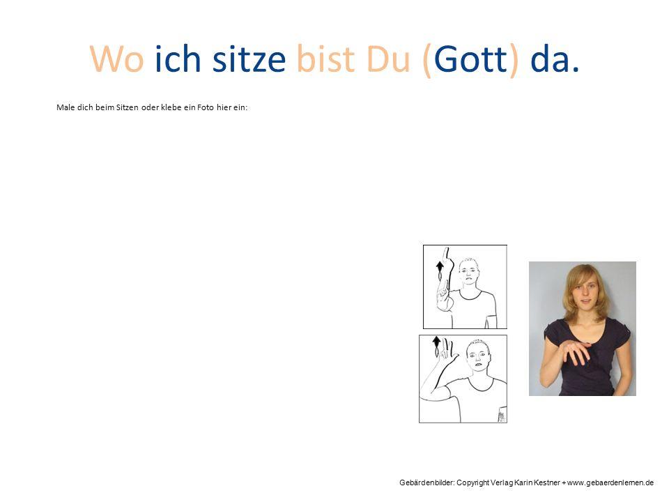 Wo ich sitze bist Du (Gott) da. Gebärdenbilder: Copyright Verlag Karin Kestner + www.gebaerdenlernen.de Male dich beim Sitzen oder klebe ein Foto hier