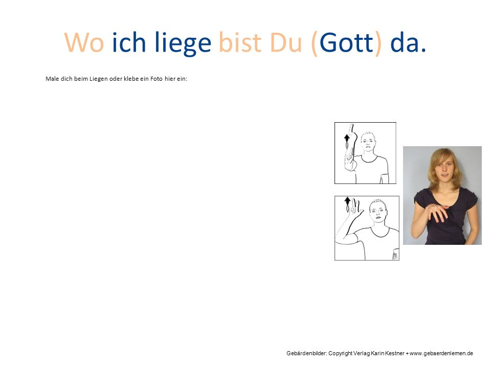 Wo ich liege bist Du (Gott) da. Gebärdenbilder: Copyright Verlag Karin Kestner + www.gebaerdenlernen.de Male dich beim Liegen oder klebe ein Foto hier