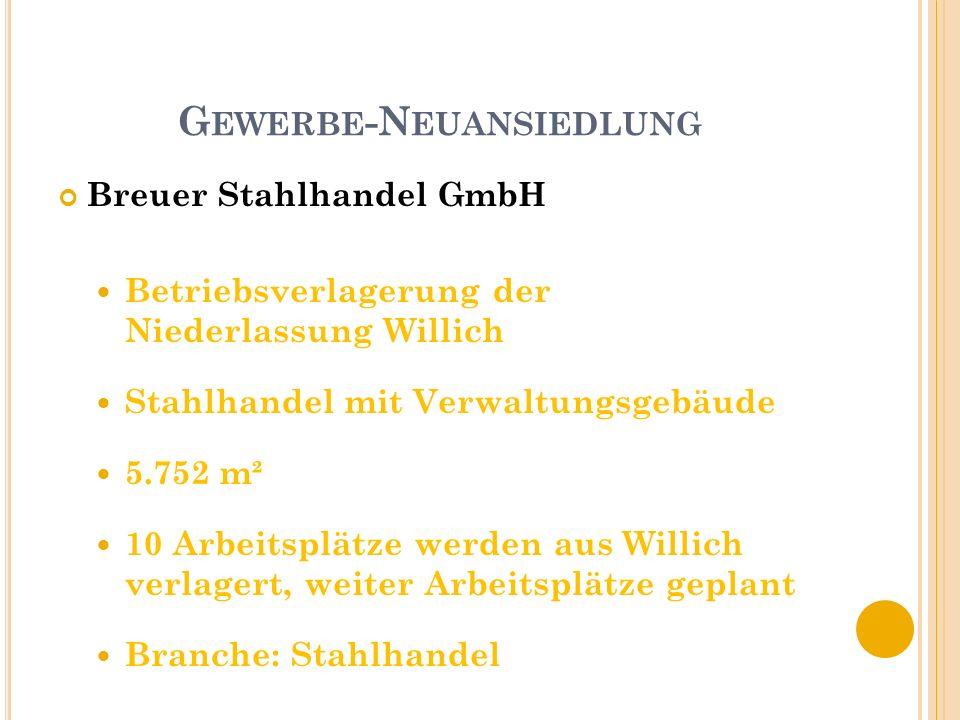 G EWERBE -N EUANSIEDLUNG Breuer Stahlhandel GmbH Betriebsverlagerung der Niederlassung Willich Stahlhandel mit Verwaltungsgebäude 5.752 m² 10 Arbeitsplätze werden aus Willich verlagert, weiter Arbeitsplätze geplant Branche: Stahlhandel