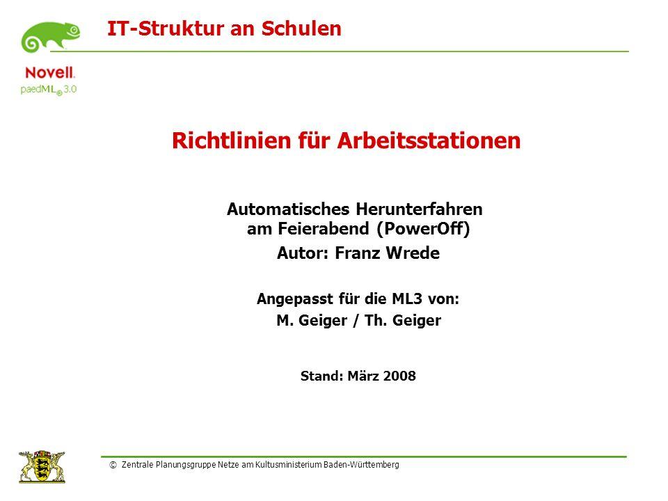 IT-Struktur an Schulen © Zentrale Planungsgruppe Netze am Kultusministerium Baden-Württemberg Richtlinien für Arbeitsstationen Automatisches Herunterfahren am Feierabend (PowerOff) Autor: Franz Wrede Angepasst für die ML3 von: M.