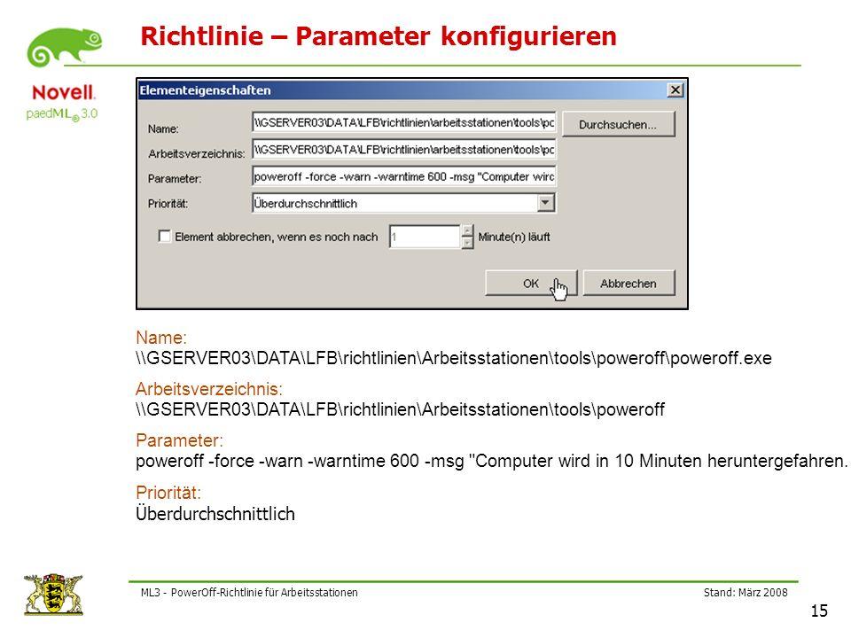 Stand: März 2008 15 ML3 - PowerOff-Richtlinie für Arbeitsstationen Richtlinie – Parameter konfigurieren Name: \\GSERVER03\DATA\LFB\richtlinien\Arbeitsstationen\tools\poweroff\poweroff.exe Arbeitsverzeichnis: \\GSERVER03\DATA\LFB\richtlinien\Arbeitsstationen\tools\poweroff Parameter: poweroff -force -warn -warntime 600 -msg Computer wird in 10 Minuten heruntergefahren.