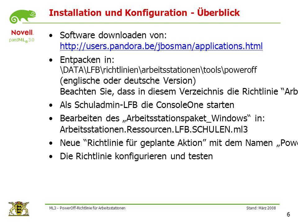 Stand: März 2008 6 ML3 - PowerOff-Richtlinie für Arbeitsstationen Installation und Konfiguration - Überblick Software downloaden von: http://users.pandora.be/jbosman/applications.html http://users.pandora.be/jbosman/applications.html Entpacken in: \DATA\LFB\richtlinien\arbeitsstationen\tools\poweroff (englische oder deutsche Version) Beachten Sie, dass in diesem Verzeichnis die Richtlinie Arbeitsstationspaket_Windows:Poweroff RF-Rechte (Lesen und Dateiabfrage) haben muss.
