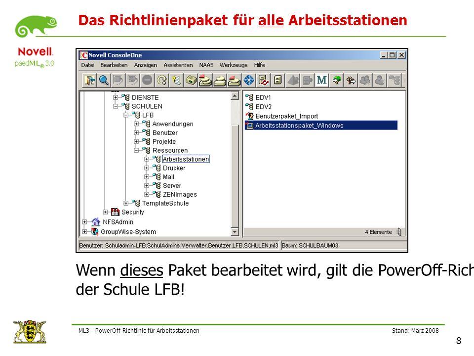 Stand: März 2008 8 ML3 - PowerOff-Richtlinie für Arbeitsstationen Das Richtlinienpaket für alle Arbeitsstationen Wenn dieses Paket bearbeitet wird, gilt die PowerOff-Richtlinie für alle Arbeitsstationen der Schule LFB!