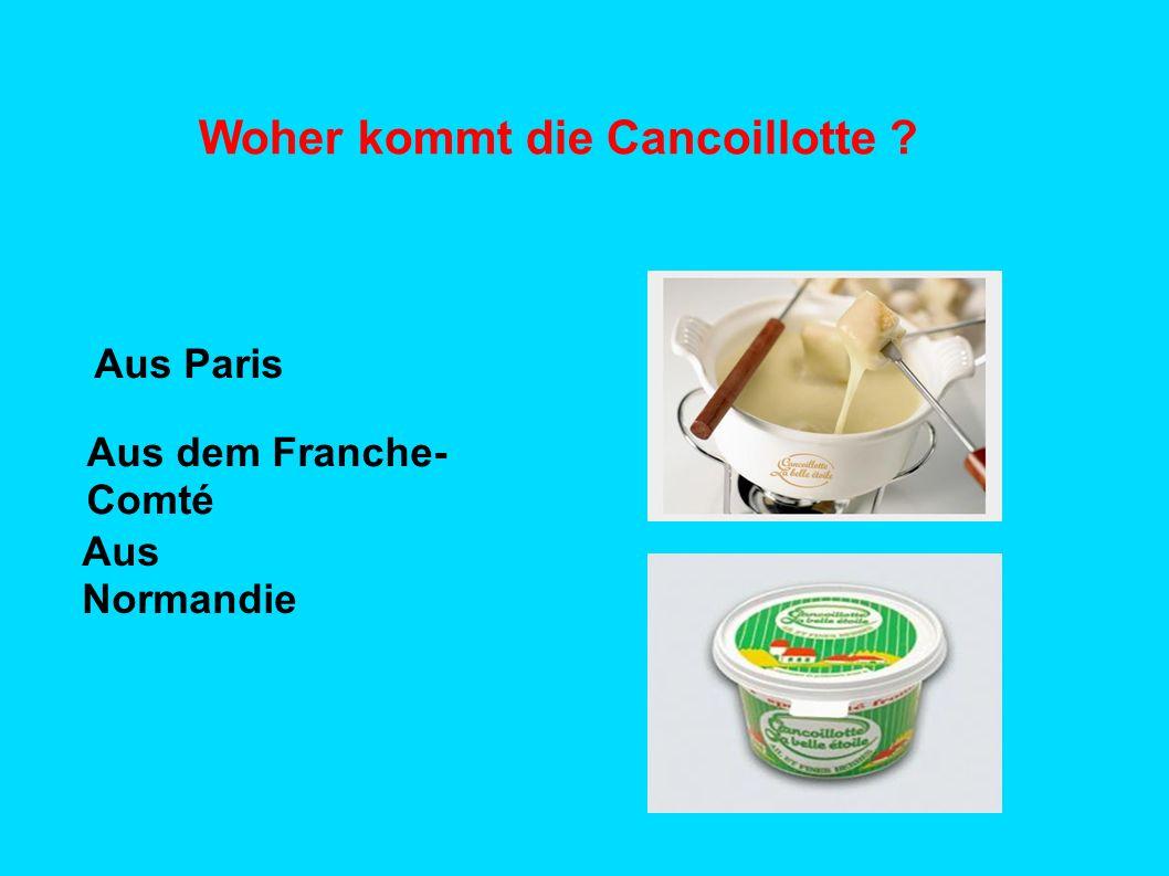 Woher kommt die Cancoillotte ? Aus Paris Aus dem Franche- Comté Aus Normandie