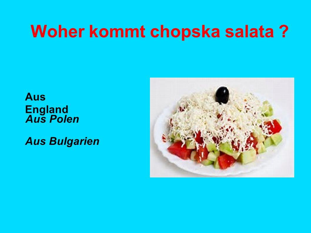 Woher kommt chopska salata ? Aus England Aus Polen Aus Bulgarien