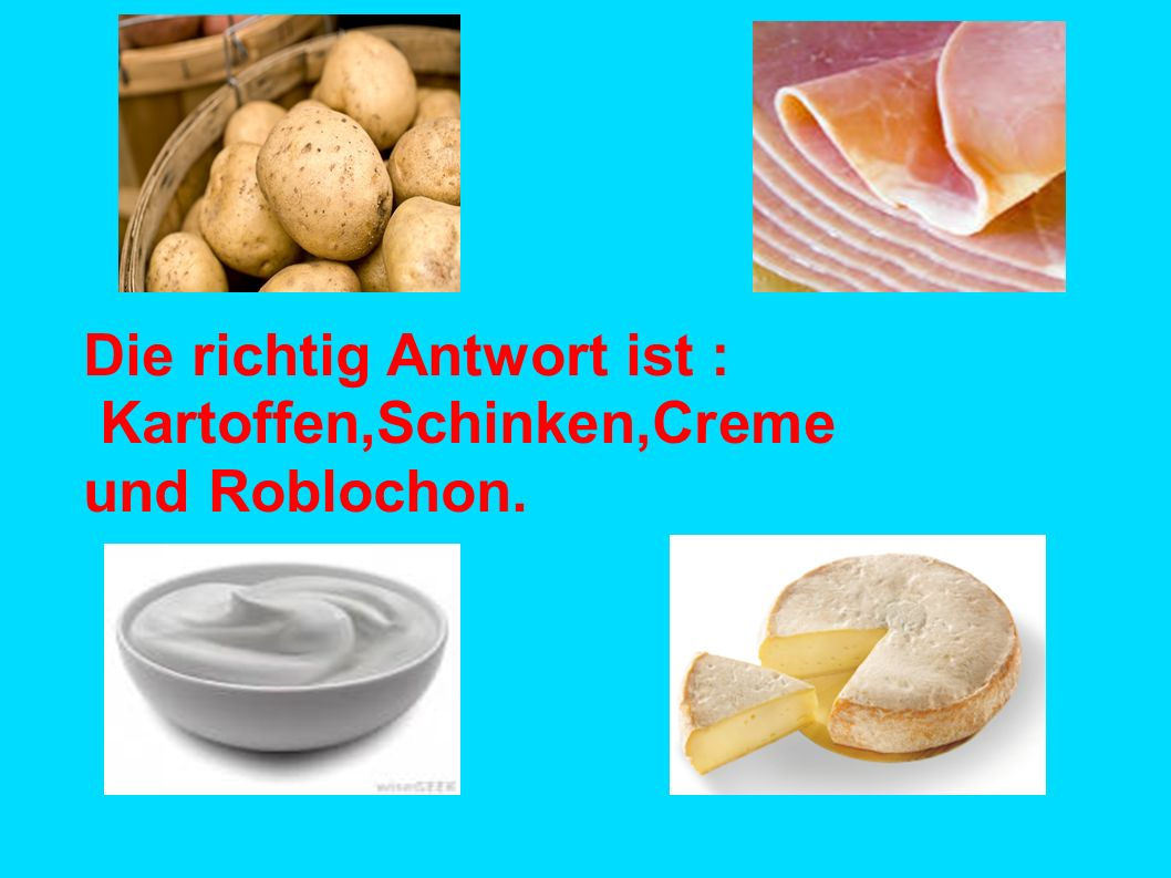 Die richtig Antwort ist : Kartoffen,Schinken,Creme und Roblochon.