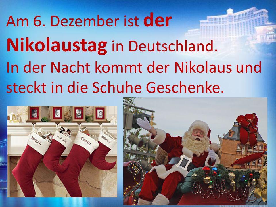 Am 6. Dezember ist der Nikolaustag in Deutschland. In der Nacht kommt der Nikolaus und steckt in die Schuhe Geschenke.