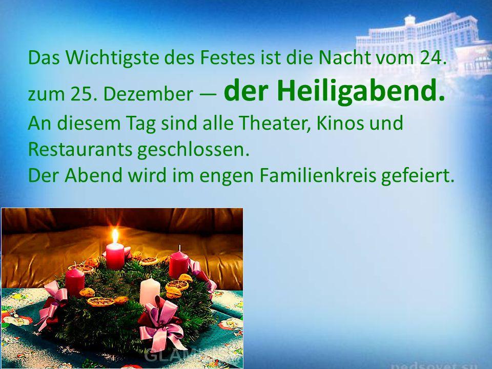 Das Wichtigste des Festes ist die Nacht vom 24. zum 25. Dezember — der Heiligabend. An diesem Tag sind alle Theater, Kinos und Restaurants geschlossen