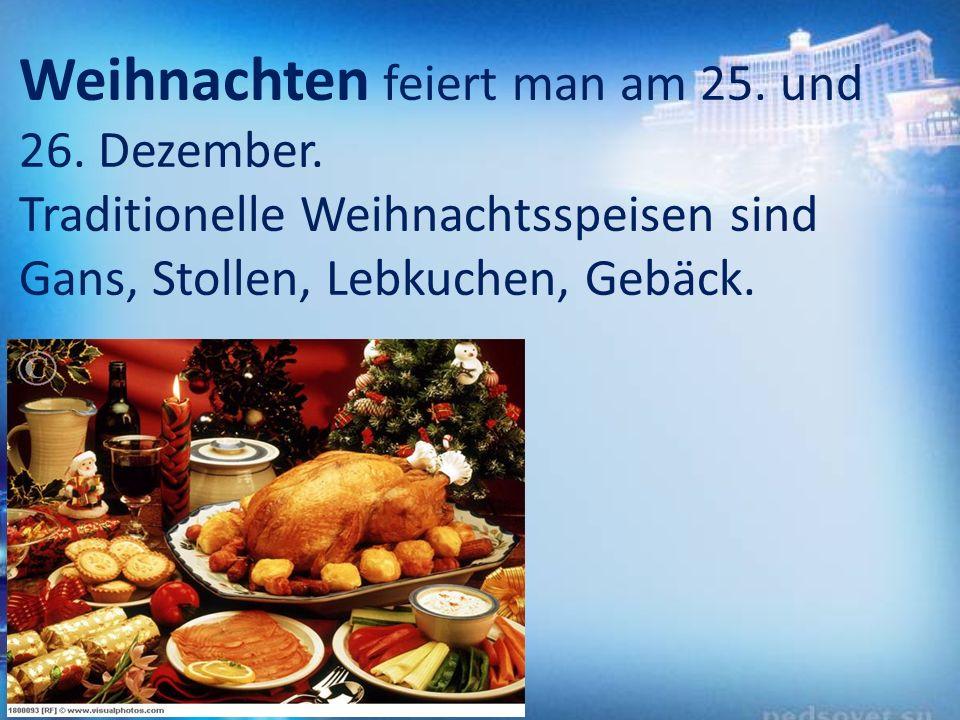 Weihnachten feiert man am 25. und 26. Dezember. Traditionelle Weihnachtsspeisen sind Gans, Stollen, Lebkuchen, Gebäck.