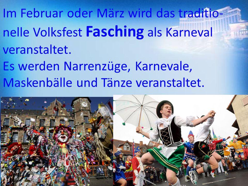 Im Februar oder März wird das traditio nelle Volksfest Fasching als Karneval veranstaltet. Es werden Narrenzüge, Karnevale, Maskenbälle und Tänze ver