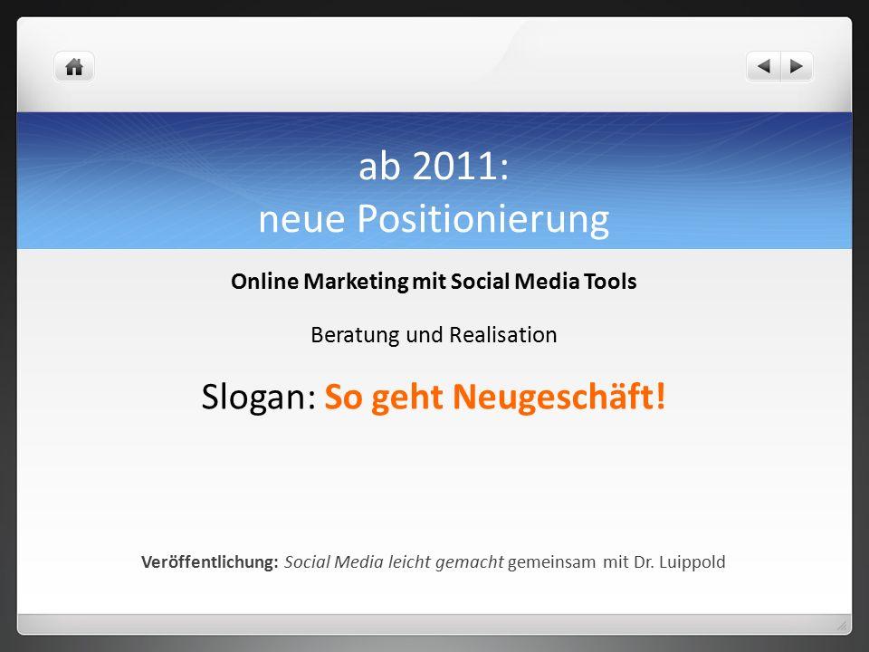 ab 2011: neue Positionierung Online Marketing mit Social Media Tools Beratung und Realisation Slogan: So geht Neugeschäft.