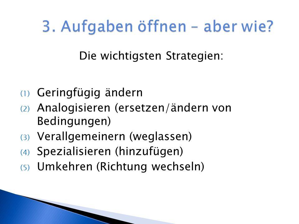 Die wichtigsten Strategien: (1) Geringfügig ändern (2) Analogisieren (ersetzen/ändern von Bedingungen) (3) Verallgemeinern (weglassen) (4) Spezialisieren (hinzufügen) (5) Umkehren (Richtung wechseln)
