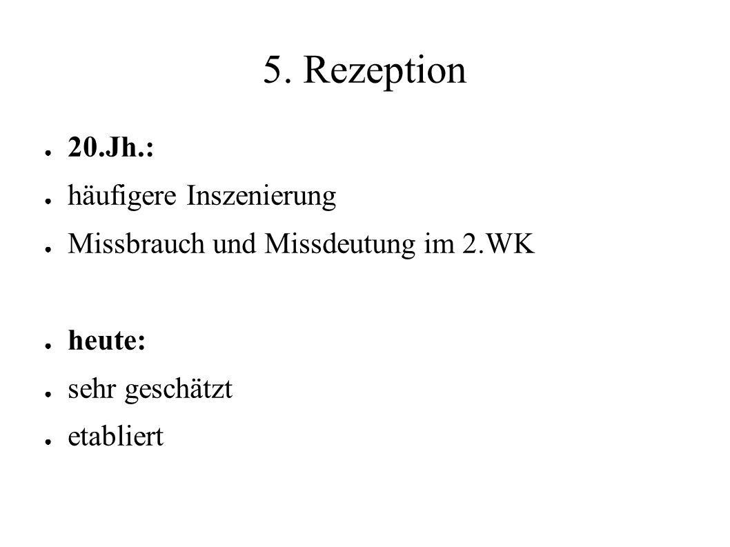 5. Rezeption ● 20.Jh.: ● häufigere Inszenierung ● Missbrauch und Missdeutung im 2.WK ● heute: ● sehr geschätzt ● etabliert