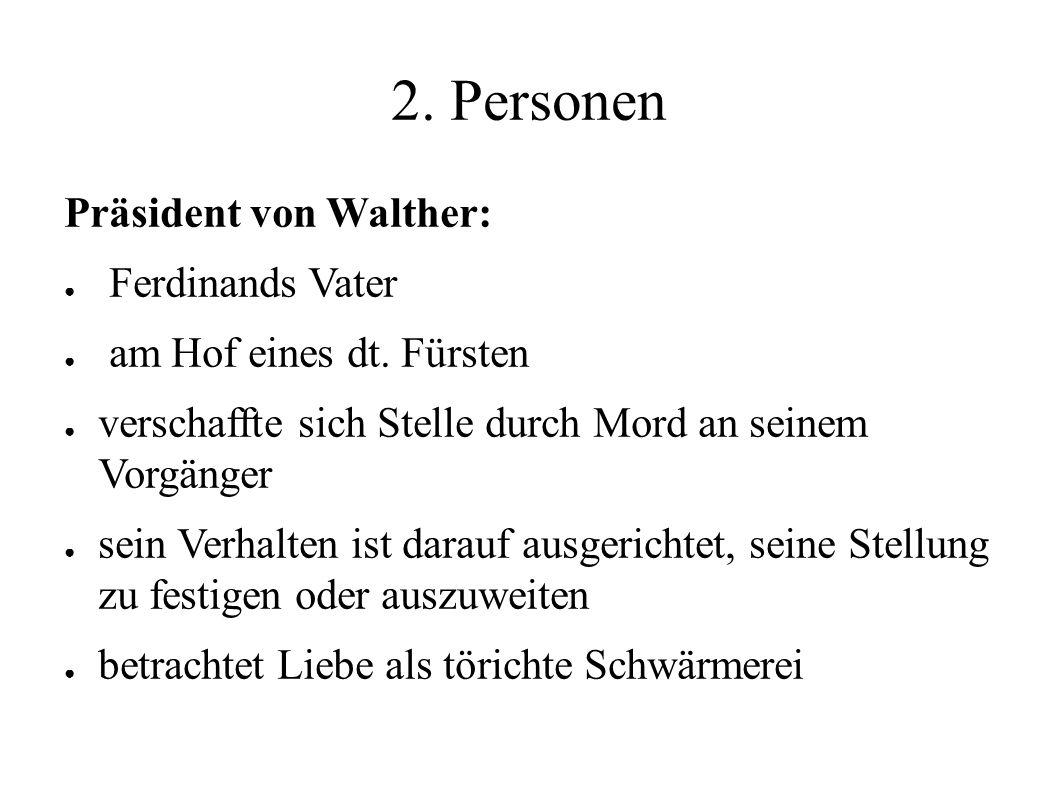 2. Personen Präsident von Walther: ● Ferdinands Vater ● am Hof eines dt. Fürsten ● verschaffte sich Stelle durch Mord an seinem Vorgänger ● sein Verha