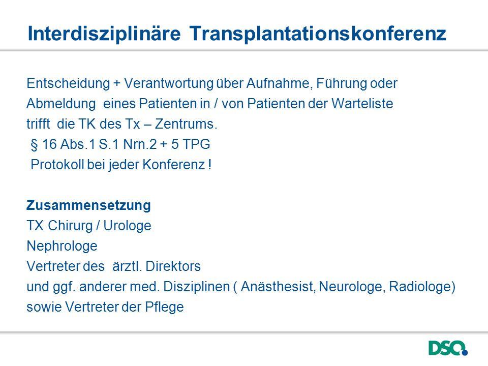 Interdisziplinäre Transplantationskonferenz Entscheidung + Verantwortung über Aufnahme, Führung oder Abmeldung eines Patienten in / von Patienten der Warteliste trifft die TK des Tx – Zentrums.