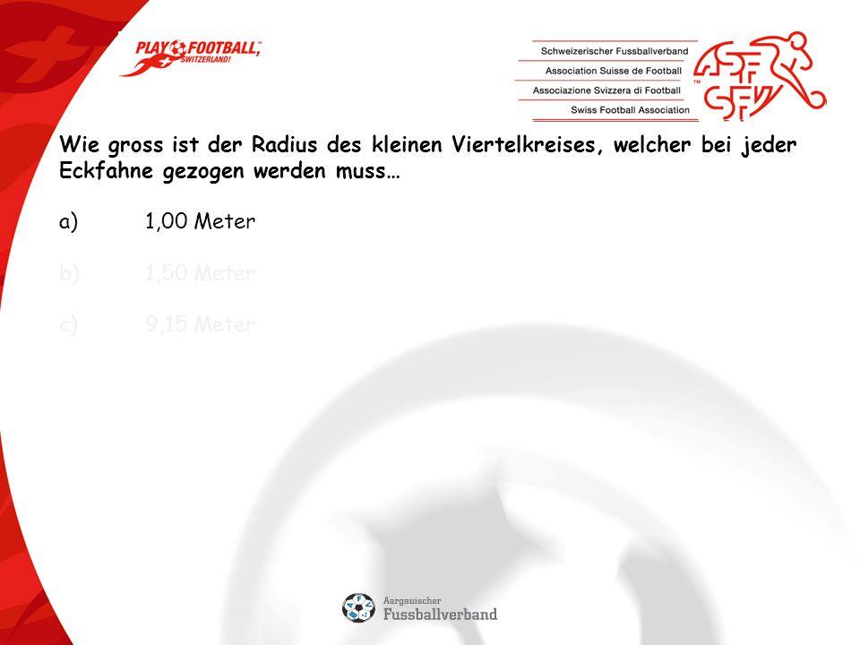 Wie gross ist der Radius des kleinen Viertelkreises, welcher bei jeder Eckfahne gezogen werden muss… a)1,00 Meter b)1,50 Meter c)9,15 Meter