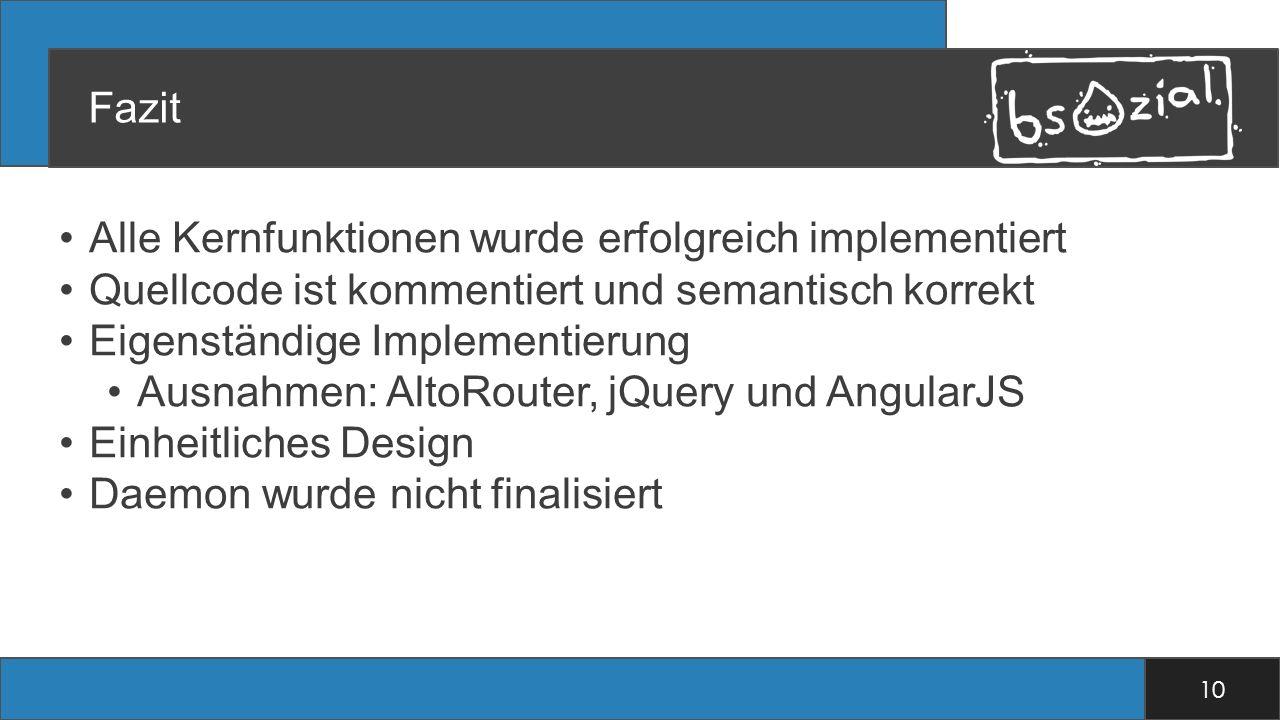 Fazit Alle Kernfunktionen wurde erfolgreich implementiert Quellcode ist kommentiert und semantisch korrekt Eigenständige Implementierung Ausnahmen: AltoRouter, jQuery und AngularJS Einheitliches Design Daemon wurde nicht finalisiert 10