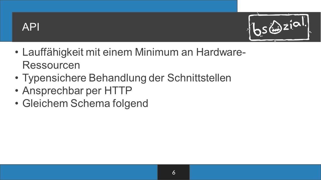 API Lauffähigkeit mit einem Minimum an Hardware- Ressourcen Typensichere Behandlung der Schnittstellen Ansprechbar per HTTP Gleichem Schema folgend 6