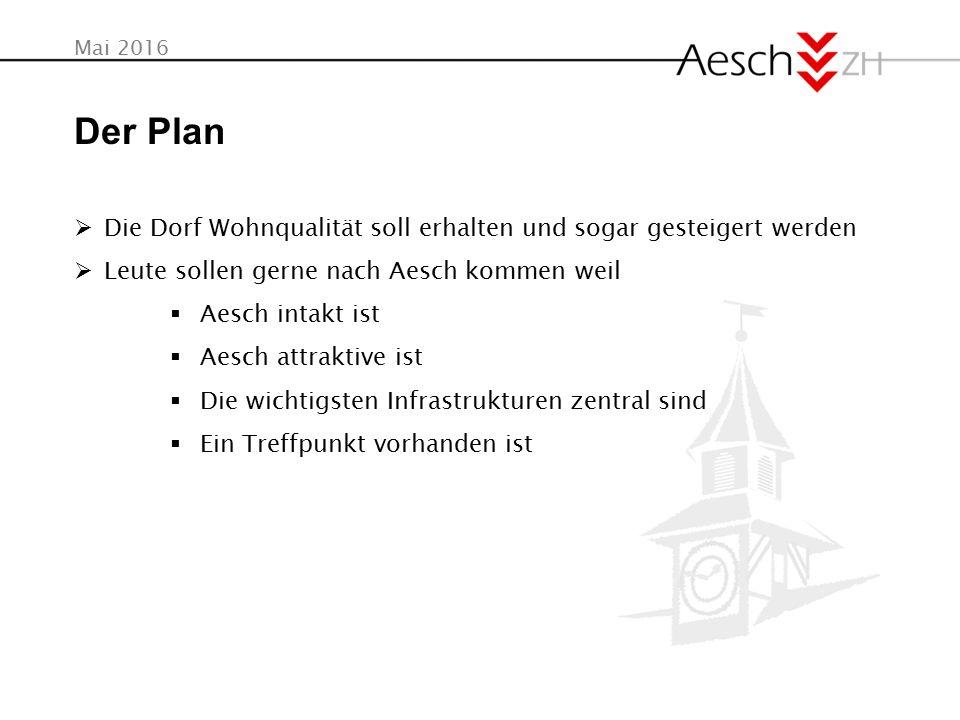 Mai 2016 Der Plan  Die Dorf Wohnqualität soll erhalten und sogar gesteigert werden  Leute sollen gerne nach Aesch kommen weil  Aesch intakt ist  Aesch attraktive ist  Die wichtigsten Infrastrukturen zentral sind  Ein Treffpunkt vorhanden ist