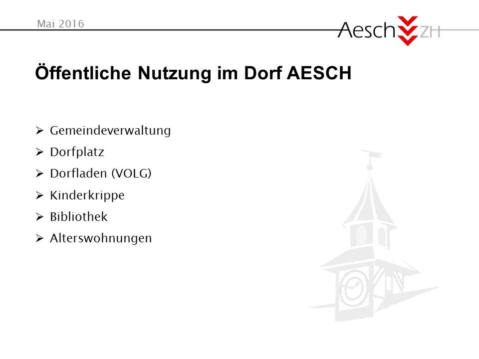 Mai 2016 Öffentliche Nutzung im Dorf AESCH  Gemeindeverwaltung  Dorfplatz  Dorfladen (VOLG)  Kinderkrippe  Bibliothek  Alterswohnungen