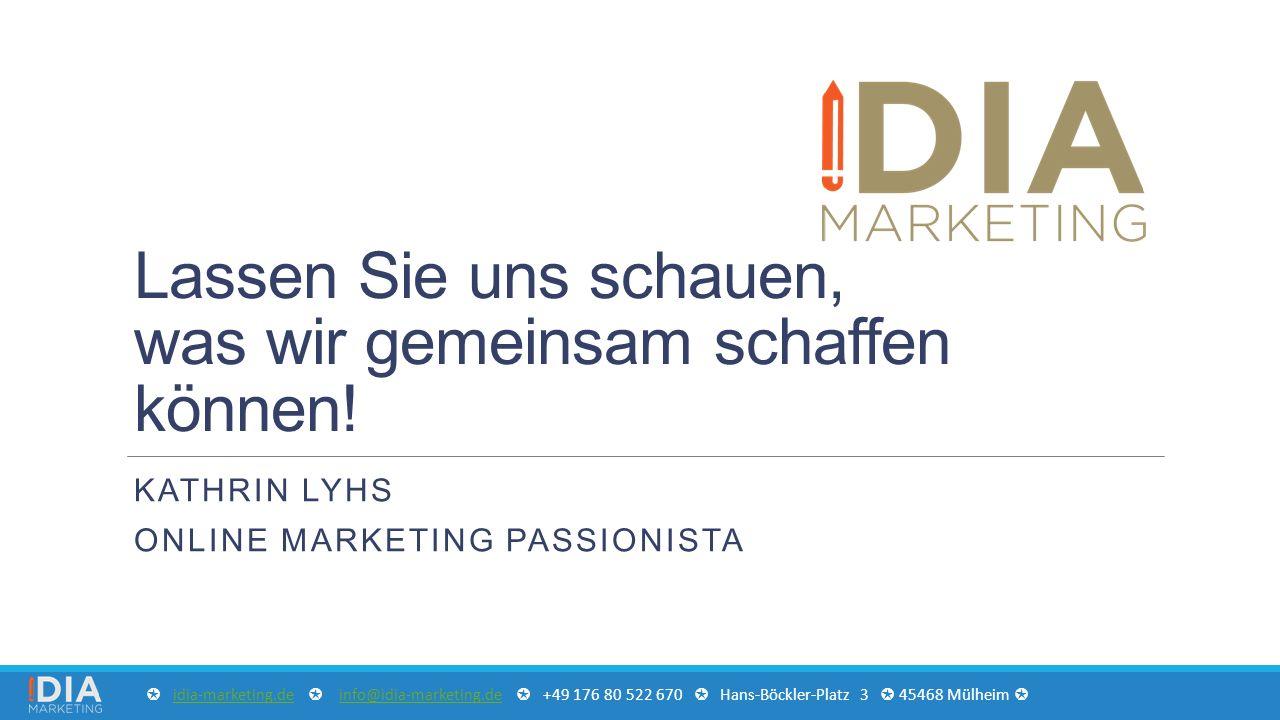 Lassen Sie uns schauen, was wir gemeinsam schaffen können! KATHRIN LYHS ONLINE MARKETING PASSIONISTA ✪ idia-marketing.de ✪ info@idia-marketing.de ✪ +4