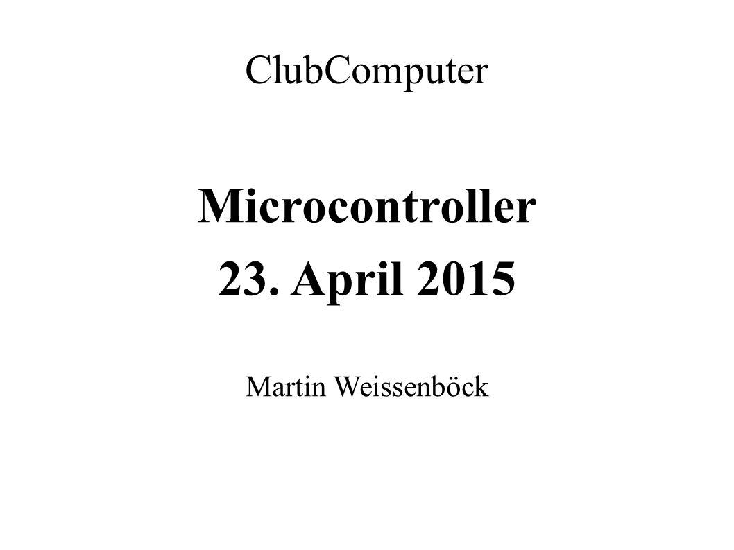 ClubComputer Microcontroller 23. April 2015 Martin Weissenböck