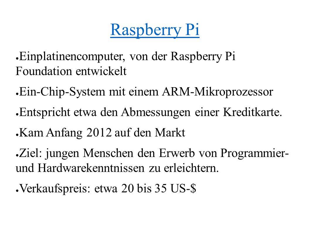 Raspberry Pi ● Einplatinencomputer, von der Raspberry Pi Foundation entwickelt ● Ein-Chip-System mit einem ARM-Mikroprozessor ● Entspricht etwa den Abmessungen einer Kreditkarte.