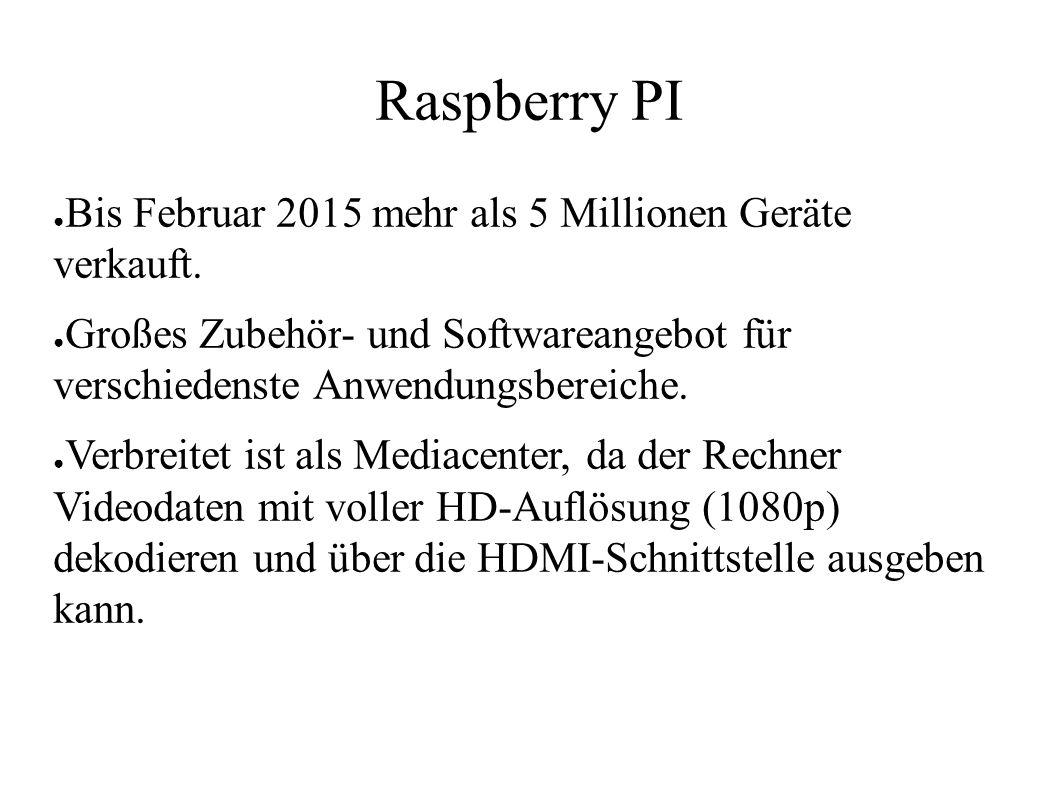 Raspberry PI ● Bis Februar 2015 mehr als 5 Millionen Geräte verkauft. ● Großes Zubehör- und Softwareangebot für verschiedenste Anwendungsbereiche. ● V