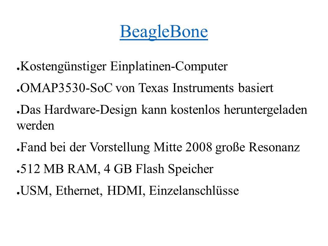 BeagleBone ● Kostengünstiger Einplatinen-Computer ● OMAP3530-SoC von Texas Instruments basiert ● Das Hardware-Design kann kostenlos heruntergeladen werden ● Fand bei der Vorstellung Mitte 2008 große Resonanz ● 512 MB RAM, 4 GB Flash Speicher ● USM, Ethernet, HDMI, Einzelanschlüsse