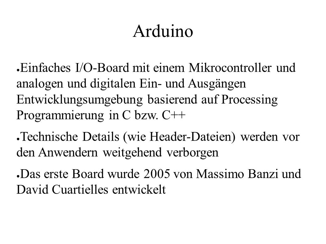 Arduino ● Einfaches I/O-Board mit einem Mikrocontroller und analogen und digitalen Ein- und Ausgängen Entwicklungsumgebung basierend auf Processing Programmierung in C bzw.