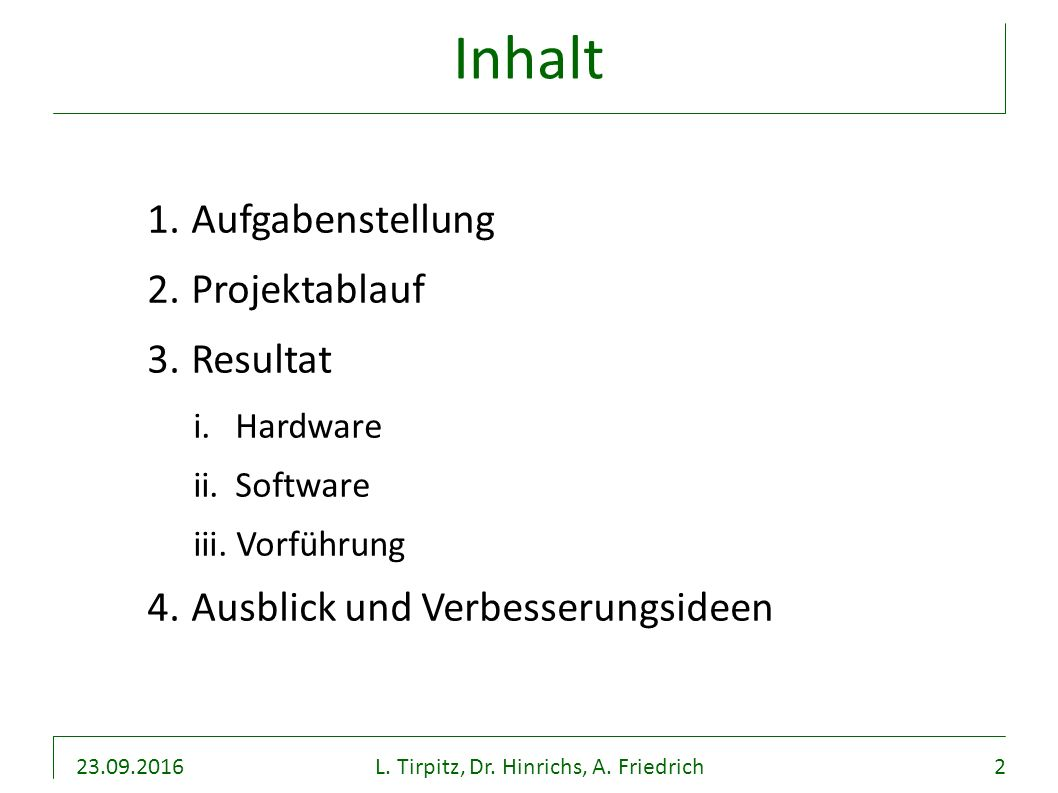 23.09.2016L. Tirpitz, Dr. Hinrichs, A. Friedrich2 Inhalt 1. Aufgabenstellung 2. Projektablauf 3. Resultat i. Hardware ii. Software iii. Vorführung 4.