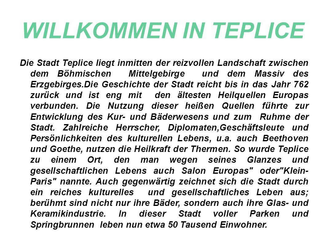 Die Stadt Teplice liegt inmitten der reizvollen Landschaft zwischen dem Böhmischen Mittelgebirge und dem Massiv des Erzgebirges.Die Geschichte der Stadt reicht bis in das Jahr 762 zurück und ist eng mit den ältesten Heilquellen Europas verbunden.