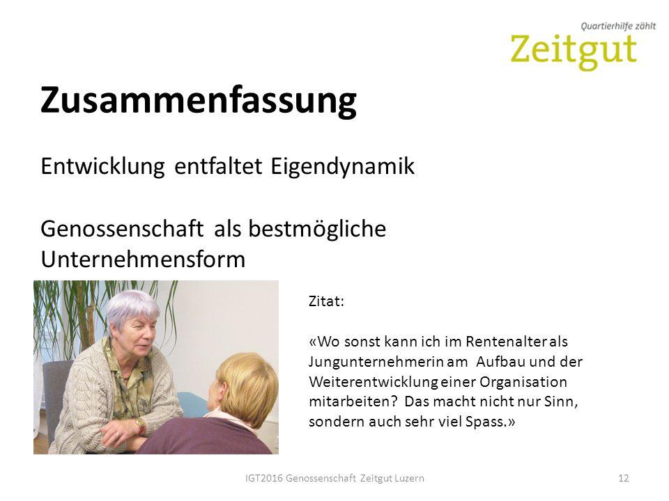 IGT2016 Genossenschaft Zeitgut Luzern12 Zusammenfassung Entwicklung entfaltet Eigendynamik Genossenschaft als bestmögliche Unternehmensform Zitat: «Wo sonst kann ich im Rentenalter als Jungunternehmerin am Aufbau und der Weiterentwicklung einer Organisation mitarbeiten.