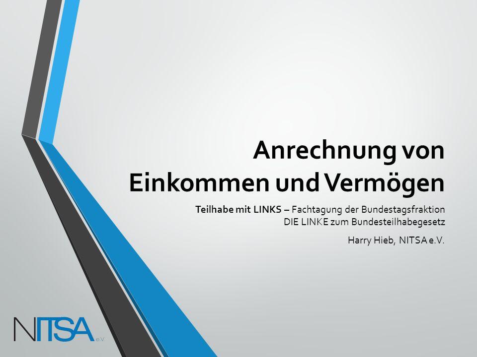Anrechnung von Einkommen und Vermögen Teilhabe mit LINKS – Fachtagung der Bundestagsfraktion DIE LINKE zum Bundesteilhabegesetz Harry Hieb, NITSA e.V.