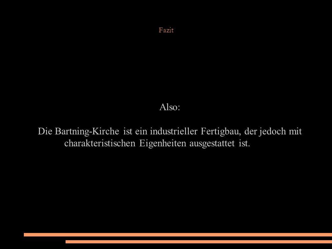 Fazit Also: Die Bartning-Kirche ist ein industrieller Fertigbau, der jedoch mit charakteristischen Eigenheiten ausgestattet ist.