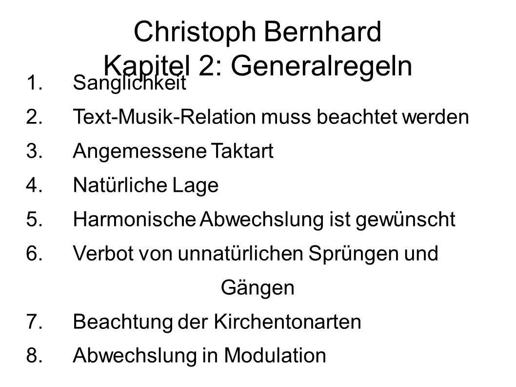 Christoph Bernhard Kapitel 2: Generalregeln 1.Sanglichkeit 2.Text-Musik-Relation muss beachtet werden 3.Angemessene Taktart 4.Natürliche Lage 5.Harmonische Abwechslung ist gewünscht 6.Verbot von unnatürlichen Sprüngen und Gängen 7.Beachtung der Kirchentonarten 8.Abwechslung in Modulation