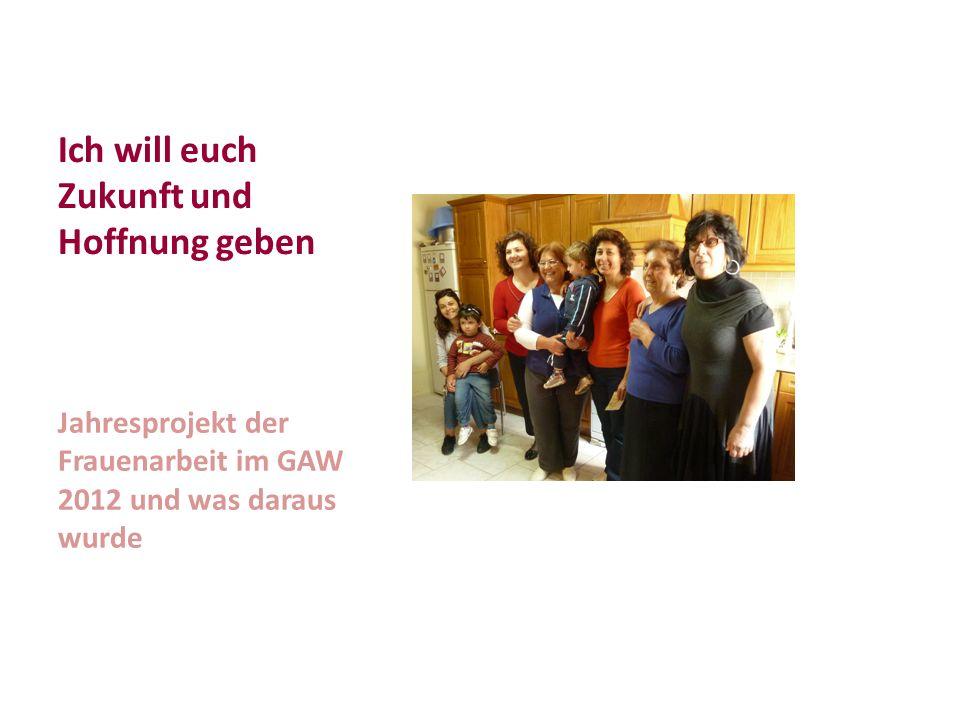 Ich will euch Zukunft und Hoffnung geben Jahresprojekt der Frauenarbeit im GAW 2012 und was daraus wurde