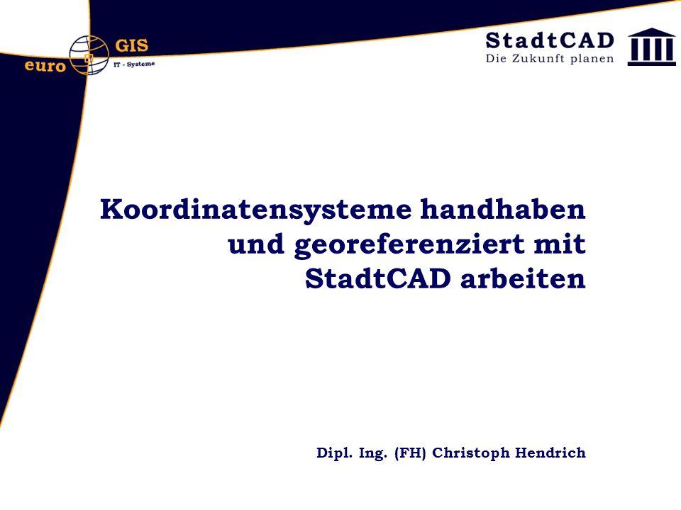 Koordinatensysteme handhaben und georeferenziert mit StadtCAD arbeiten Dipl. Ing. (FH) Christoph Hendrich