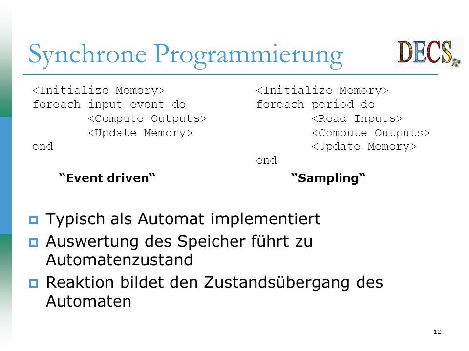 12 Synchrone Programmierung  Typisch als Automat implementiert  Auswertung des Speicher führt zu Automatenzustand  Reaktion bildet den Zustandsübergang des Automaten foreach input_event do end foreach period do end Event driven Sampling