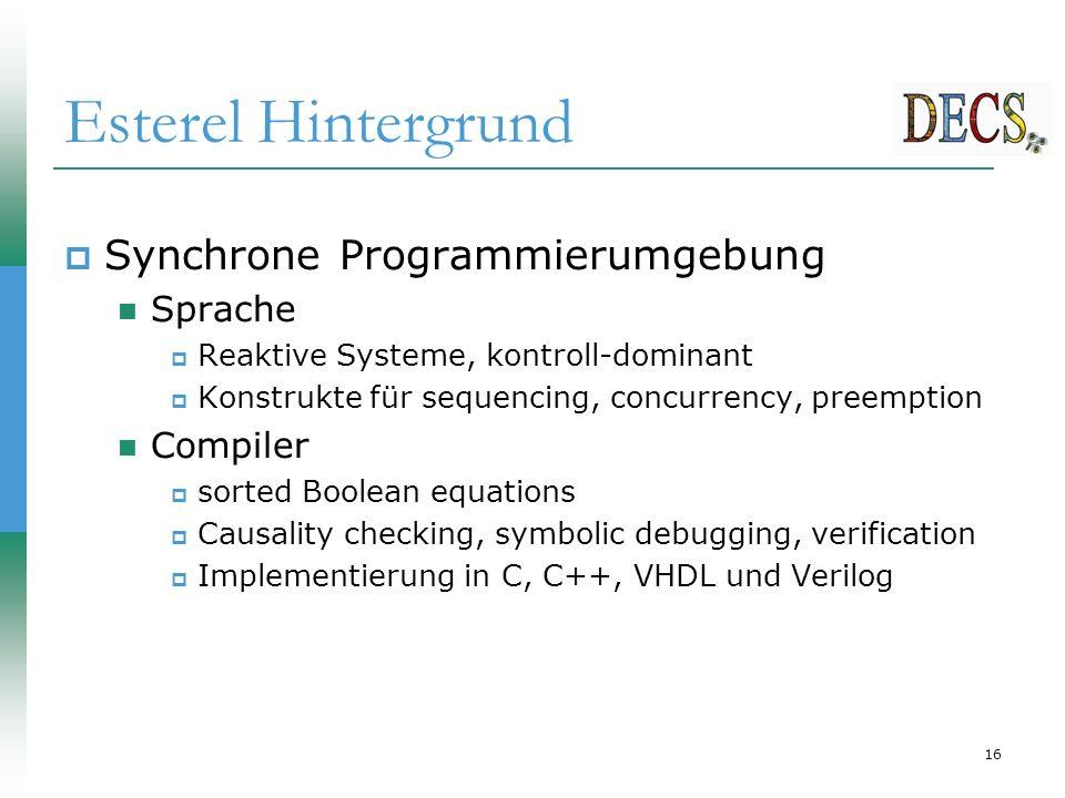 16 Esterel Hintergrund  Synchrone Programmierumgebung Sprache  Reaktive Systeme, kontroll-dominant  Konstrukte für sequencing, concurrency, preemption Compiler  sorted Boolean equations  Causality checking, symbolic debugging, verification  Implementierung in C, C++, VHDL und Verilog