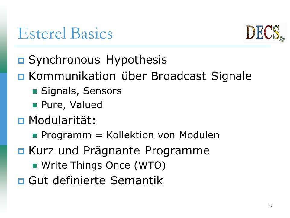 17 Esterel Basics  Synchronous Hypothesis  Kommunikation über Broadcast Signale Signals, Sensors Pure, Valued  Modularität: Programm = Kollektion von Modulen  Kurz und Prägnante Programme Write Things Once (WTO)  Gut definierte Semantik
