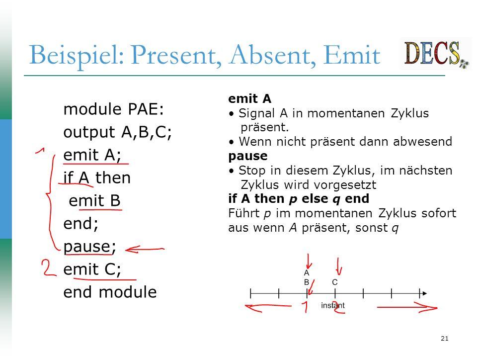 21 Beispiel: Present, Absent, Emit module PAE: output A,B,C; emit A; if A then emit B end; pause; emit C; end module emit A Signal A in momentanen Zyklus präsent.