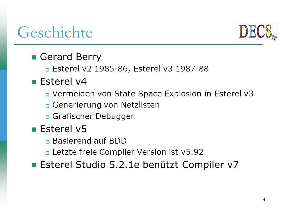4 Geschichte Gerard Berry  Esterel v2 1985-86, Esterel v3 1987-88 Esterel v4  Vermeiden von State Space Explosion in Esterel v3  Generierung von Netzlisten  Grafischer Debugger Esterel v5  Basierend auf BDD  Letzte freie Compiler Version ist v5.92 Esterel Studio 5.2.1e benützt Compiler v7