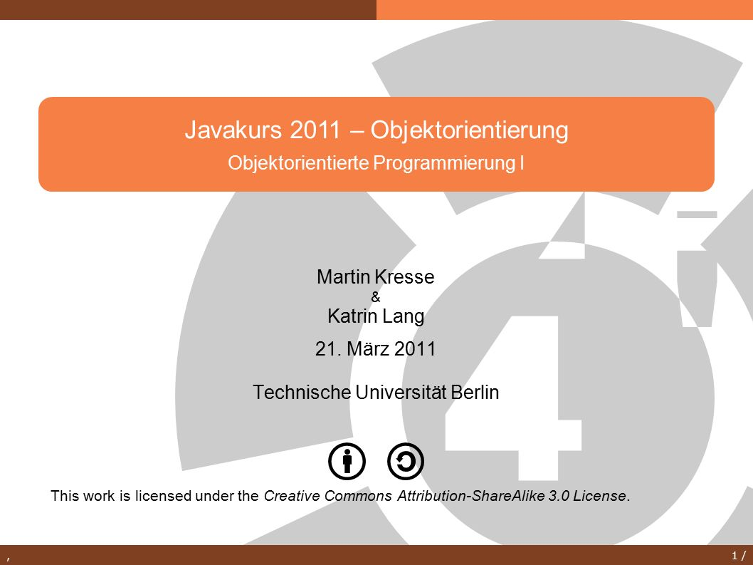 , 1 / Javakurs 2011 – Objektorientierung Objektorientierte Programmierung I This work is licensed under the Creative Commons Attribution-ShareAlike 3.0 License.